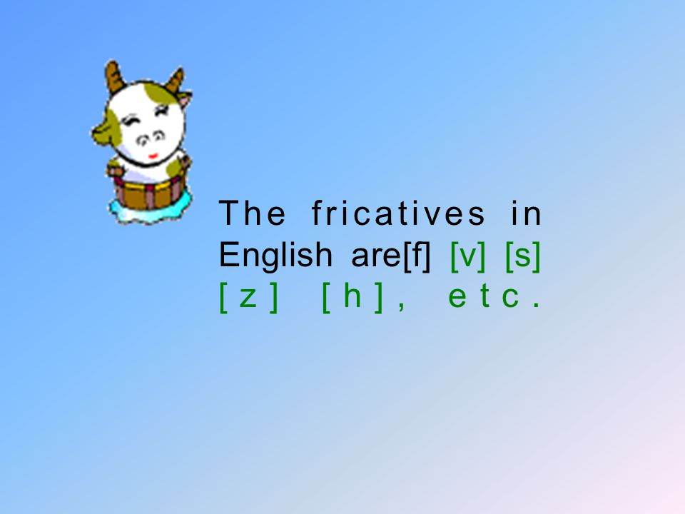 The fricatives in English are[f] [v] [s] [z] [h], etc.